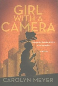 Girl with a Camera: Margaret Bourke-White, Photographer: A Novel by Carolyn Meyer (4/17)