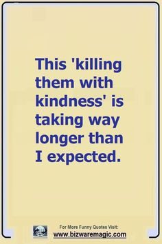 Top 14 Funny Quotes From Bizwaremagic - This 'killing them with kindness' is taking way longer than I expected. Click The Pin For More - Sarcastic Quotes, Funny Quotes, Funny Memes, Quotes Quotes, Funny Images With Quotes, Humour Quotes, Hilarious Jokes, Hilarious Pictures, Friend Quotes
