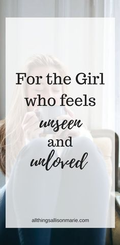 To the girl who feels unseen and unloved. /  What to do when you feel unseen and unloved. /  5 Things to do when you feel unseen and unloved.