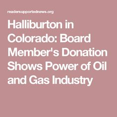 A top fossil fuel industry official poured $40,000 into the Colorado Republican Party's super PAC on the same day the state's legislature began considering a bill to limit the oil and gas industry's fracking and drilling near schools. Soon after the contribution from Halliburton board member J. Landis Martin, Republican lawmakers lined up against the legislation. They eventually killed it — days before a deadly blast at a home near an oil well in Northeastern Colorado.