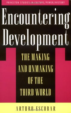 Encountering Development: The Making and Unmaking of the Third World, Arturo Escobar