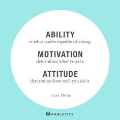 """Ability is what you're capable of doing. Motivation determines what you do. Attitude determines how well you do it."" Lou Holtz."