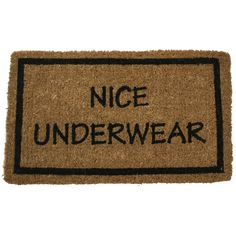 Nice Underwear 18x30 by Entryways. Who says a doormat can't have a sense of humor—the hand-woven Nice Underwear Doormat is sure to bring a smile to your guests' face (and probably make them blush). Made from the highest quality all-natural coconut fiber and hand-stenciled with permanent fade-resistant dyes, this welcome mat features dirt-trapping bristles to keep indoor floors tidy. Fab.com. BTW I wasn't wearing any.