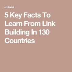 5 Key Facts To Learn From Link Building In 130 Countries