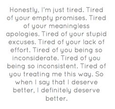 Honestly, I'm just tired. Tired of your empty promises. Tired of your meaningless apologies. Tired of your stupid excuses. Tired of your lack of effort. Tired of you being so inconsiderate. Tired of you being so inconsistent. Tired of you treating me this way. So when I say that I deserve better, I definitely deserve better.