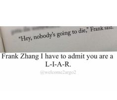 Frank Zhang, you liar!<~~~ Hopefully he's not <<< maybe he can be the one to die now! I used to hope it was Jason, not Leo, but now that seems horrible because he is the only person that Nico is remotely friendly with besides Hazel.<--I agree they have to die, but in the right way. At the right time.<-- Reppining for that last comment! I swear we're all GENIUSES!