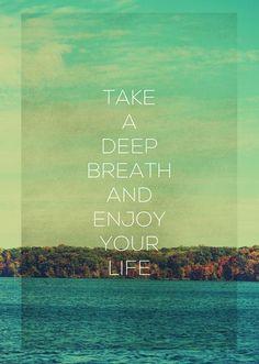 Enjoy your life.