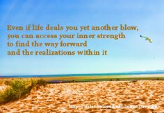 Even if life deals you yet another blow, you can access your inner strength to find the way forward and the realizations within it.  http://listenbeloved.net/inner-strength