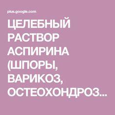 ЦЕЛЕБНЫЙ РАСТВОР АСПИРИНА (ШПОРЫ, ВАРИКОЗ, ОСТЕОХОНДРОЗ). 10 таблеток аспирина растереть в порошок, залить 250 г водки. Настаивать 1-2 суток. Получитс... - Наталия Шумко - Google+