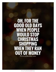 Oh, for the good old days when people would stop Christmas shopping when they ran out of money. Picture Quotes.