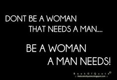 Don't Be A Woman That Needs A Man, Be A Woman A Man Needs! Thought I was......