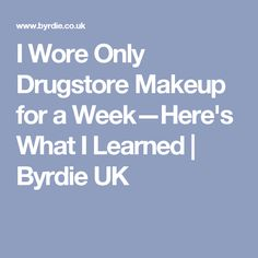 I Wore Only Drugstore Makeup for a Week—Here's What I Learned | Byrdie UK