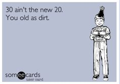 Funny Birthday Ecard 30 Aint The New You Old As Dirt OMG Reiner Would Have Died If I Him A Card That Said This Lol