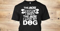 """The More People I Meet The More I Love My Dog **LIMITED PRINT** WILL NOT BE RELEASED AGAIN!Quantities are limited and this shirt will be only available for a few days, so buy yours right now.Order 2 or more for all the family and SAVE on shipping!100% Designed, Shipped, and Printed in the U.S.A.HOW TO ORDER?1. Click the """"BUY IT NOW"""" OR """"RESERVE IT NOW""""2. Select your Preferred Size Quantity3. CHECKOUT!"""
