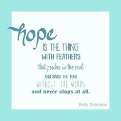 Ovarian Cancer Awareness ~ hope IS THE THING WITH FEATHERS that perches in the soul AND SINGS THE TUNE WITHOUT THE WORDS and never stops at all .  Emily Dickinson