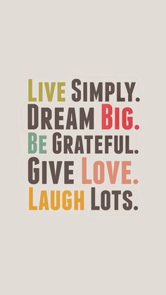 Live simply, dream big, be greatfull, give love, laugh lots