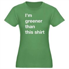I'm Greener Than This Shirt