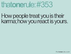 How people treat you is their karma; how you react is yours....