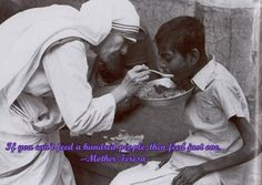 Mother Theresa- If you can't feed a hundred people then just feed one. <3