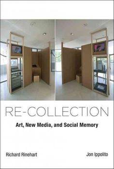 Re-collection : art, new media, and social memory / Richard Rinehart and Jon Ippolito.