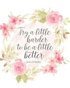 Try a little harder to be a little better Gordon B Hinckley Gordon B Hinckley Quotes, Lds Quotes, Inspirational Quotes, Motivational, Flower Quotes Love, Floral Quotes, Positiv Quotes, Watercolor Quote, Watercolour Paintings