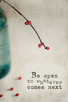 Be open ! Be ready to embrace new experiences.
