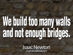 """We build too many walls and not enough bridges"" ∞Isaac Newton #quote"