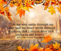 Let my soul smile through my heart and my heart smile through my eyes, that I may scatter rich smiles in sad hearts. ~~~Paramahansa Yogananda