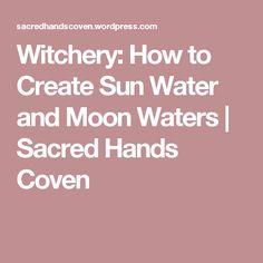 Witchery: How to Create Sun Water and Moon Waters | Sacred Hands Coven