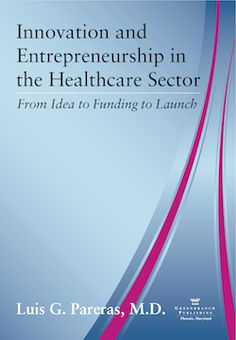 Innovation and Entrepreneurship in the Healthcare Sector: From Idea to Funding to Launch by Luis Pareras, MD, PhD, MBA