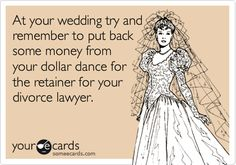 At your wedding try and remember to put back some money from your dollar dance for the retainer for your divorce lawyer.