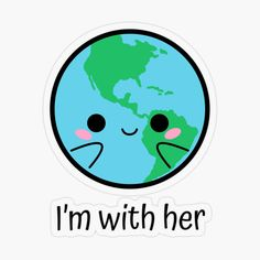 Save the planet Kawaii girly earth illustration with the text i am with her. Save the planet, green movement. Planet S, Save The Planet, Environmentalist, Transparent Stickers, Cute Stickers, Girly, Kawaii, Earth, Draw