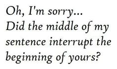 hate hate HATTE when ppl interrupt me or others...rude.