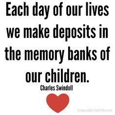 Each day of our lives we make deposits in the memory banks of our children. Description from pinterest.com. I searched for this on bing.com/images