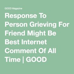 Response To Person Grieving For Friend Might Be Best Internet Comment Of All Time | GOOD