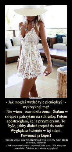 - Jak mogłaś wydać tyle pieniędzy?! - wykrzyknął mąż- Nie wiem - zawodziła żona - Stałam w sklepie i patrzyłam na sukienkę. Potem spostrzegłam, że ją przymierzam. To było, jakby diabeł szeptał do mnie: Wyglądasz świetnie w tej sukni. Powinnaś ją kupić! – - Przecież wiesz, jak z nim rozmawiać! Po prostu mu mów: odejdź ode mnie, Szatanie!- Tak mu powiedziałam - odpowiedziała żona. - Ale wtedy on powiedział: Z daleka też świetnie wyglądasz! Humor, Good Mood, Best Memes, Ale, Jokes, Funny, Husky Jokes, Humour, Ale Beer