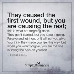 """""""They caused the first wound, but you are causing the rest; this is what not forgiving does. They got it started but you keep it going. Forgive and let it go, or it will eat you alive. You think they made you feel this way, but when you won't. Great Quotes, Quotes To Live By, Me Quotes, Motivational Quotes, Inspirational Quotes, People Quotes, Wisdom Quotes, Music Quotes, Faith Quotes"""