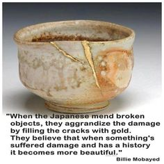 """""""When the Japanese mend broken objects they aggrandize the damage by filling the cracks with gold, because they believe that when something's suffered damage and has a history it becomes more beautiful"""" Barbara Bloom"""