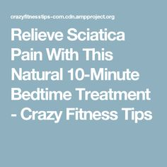 Relieve Sciatica Pain With This Natural 10-Minute Bedtime Treatment - Crazy Fitness Tips