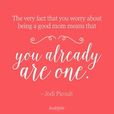 The fact that you worry about being a good Mom means that you already are one.