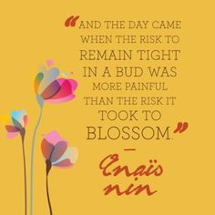 """Just when you need an inspiring quote we found the perfect one, """"And the day came when the risk to remain tight in a bug was more painful than the risk it took to blossom."""" -Anaïs Nin"""