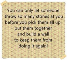 You can only let someone throw so many stones at you?,before you pick them up  build a wail! !