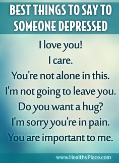 It's not always easy to know what to say when a person you care about is clinically depressed. Here are some words to say that show your support, while acknowledging the depressed person's right to feel his/her feelings. (Click on picture for 7 more things to say.)