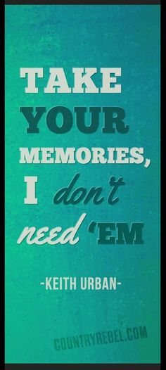 Keith Urban Songs - You'll Think Of Me Lyrics Quote | Take Your Memories, I don't need 'em http://countryrebel.com/blogs/videos/18143955-keith-urban-and-faith-hill-youll-think-of-me-and-the-lucky-one-grammy-awards-2006