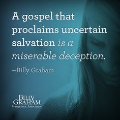 """A gospel that proclaims uncertain salvation is a miserable deception."" -Billy Graham"