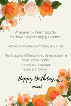 Whenever my life is in disorder You have a way of bringing it to order With you in my life, I don%u2019t need any other Thank you for all the love you have shown me since I was a toddler I promise to love you today and forever Happy birthday, Mom.