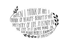 When I think of art I think of beauty  Beauty is the mystery of life  It is not in the eye, it is in the mind  In our minds there is awareness of perfection    Quote by artist Agnes Martin   Hand lettering by Lisa Congdon