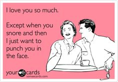 Funny Thinking of You Ecard: I love you so much. Except when you snore and then I just want to punch you in the face.