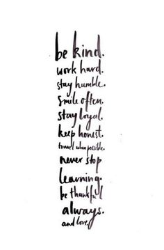 """be kind. work hard. stay humble. smile often. stay loyal. keep honest. never stop learning. travel when possible. be thankful always. and love"""