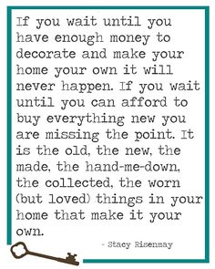 So True.. have things I have since I've been married, so many years ago, that are cherished and I won't give up. Like an old Zenith HiFi and the first end table we bought..